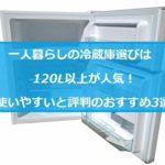 一人暮らしの冷蔵庫選びは120L以上が人気!使いやすいと評判のおすすめ3選