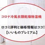 コロナ冷風衣類乾燥除湿機の口コミ評判と価格情報はココ!【いいものプレミアム】