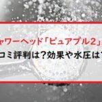 マイクロバブルシャワーヘッド「ピュアブル2」の口コミ評判は?効果や水圧は?