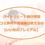 クイックヒート掛け布団の3つの特徴!口コミや洗濯方法も!「いいものプレミアム」