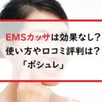 EMSカッサは効果なし?使い方や口コミ評判は?「ポシュレ」