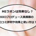 MEラボンは効果なし?IKKOプロデュース美顔器の口コミ評判や使い方「ピン子通販」