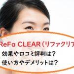 ReFa CLEAR(リファクリア)の効果や口コミ評判は?使い方やデメリットは?「tbs」