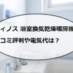 ディノス浴室換気乾燥暖房機の口コミ評判や電気代!【取付工事付き】