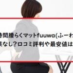 長時間腰らくマットfuuwa(ふーわ)は効果なし?口コミ評判や最安値は?