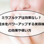 ミラブルケアは効果なし?口コミ評判や使い方!化粧水のおすすめは