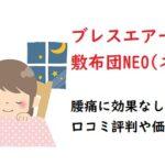 ブレスエアー敷布団NEO(ネオ)は腰痛に効果なし?口コミ評判や価格も!