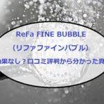 ReFa FINE BUBBLE(リファファインバブル)は効果なし?口コミ評判や類似品との違いも!