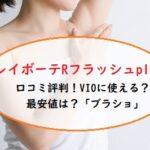 レイボーテRフラッシュPLUSの口コミ評判やVIOに使える?旧モデルとの違いや最安値は?「ブラショ」