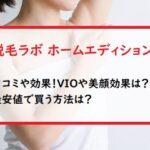 脱毛ラボホームエディションの口コミや効果!VIOや美顔効果は?最安値で買う方法は?
