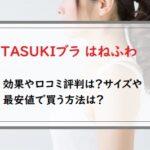 TASUKIブラ はねふわの効果や口コミ評判は?サイズや最安値で買う方法は?