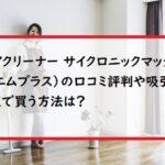 4WAYクリーナー サイクロニックマックス M+(エムプラス)の口コミ評判や吸引力は?最安値で買う方法は?